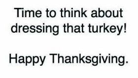 words: Time to think about dressing that turkey. Happy Thanksgiving.