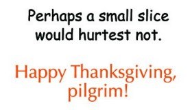 Inside states: Perhaps a small slice would hurtest not. Happy Thanksgiving, Pilgrim!