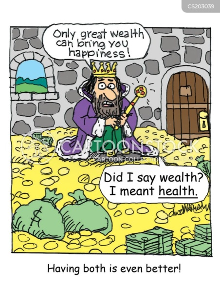 """Cartoon of a king in a castle room filled with gold coins and paper money. The king is saying, """"Only great wealth can bring you happiness. Did I say wealth? I meant health."""" The caption beneath says: Having both is even better."""
